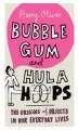 bubble gum and hula hoops book-the origins of objects in our everyday lives 